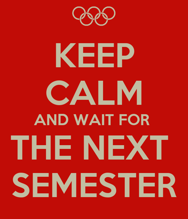 KEEP CALM AND WAIT FOR  THE NEXT  SEMESTER