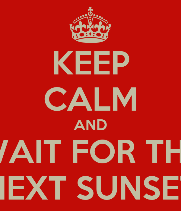 KEEP CALM AND WAIT FOR THE NEXT SUNSET