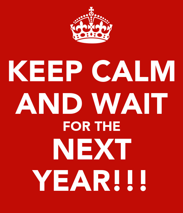 KEEP CALM AND WAIT FOR THE NEXT YEAR!!!