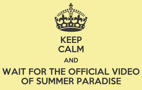 KEEP CALM AND WAIT FOR THE OFFICIAL VIDEO OF SUMMER PARADISE
