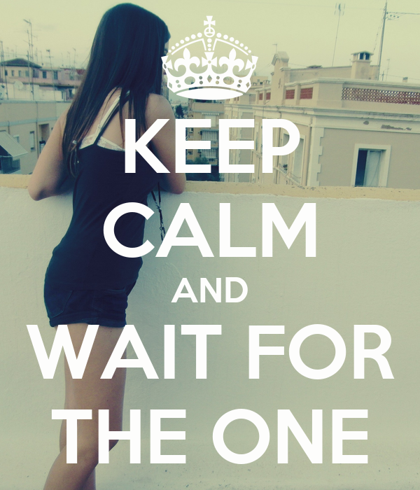 KEEP CALM AND WAIT FOR THE ONE