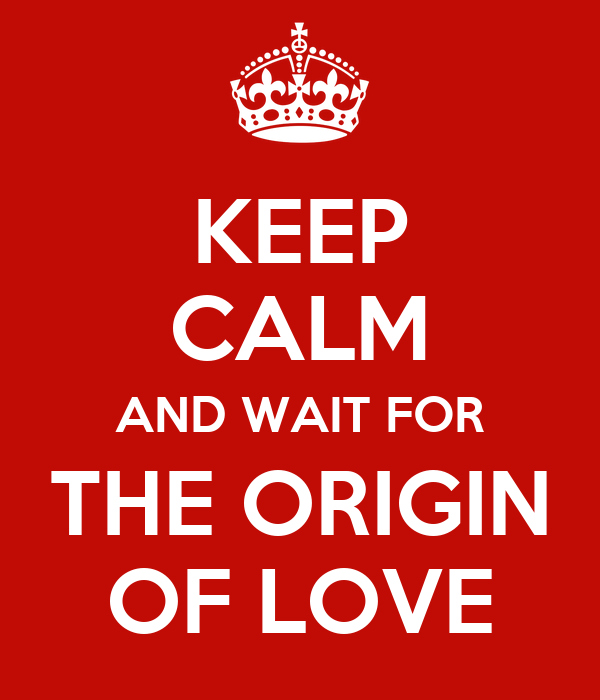 KEEP CALM AND WAIT FOR THE ORIGIN OF LOVE