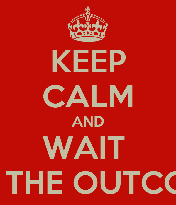 KEEP CALM AND WAIT  FOR THE OUTCOME