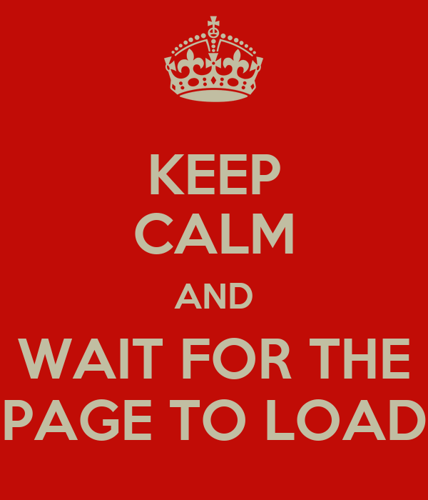 KEEP CALM AND WAIT FOR THE PAGE TO LOAD