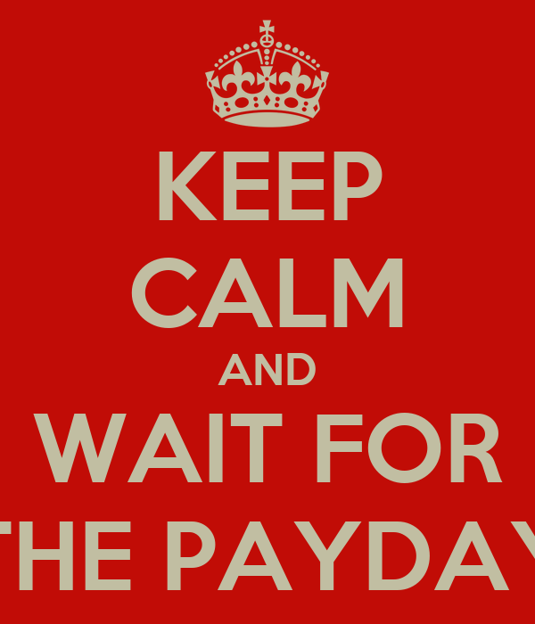 KEEP CALM AND WAIT FOR THE PAYDAY