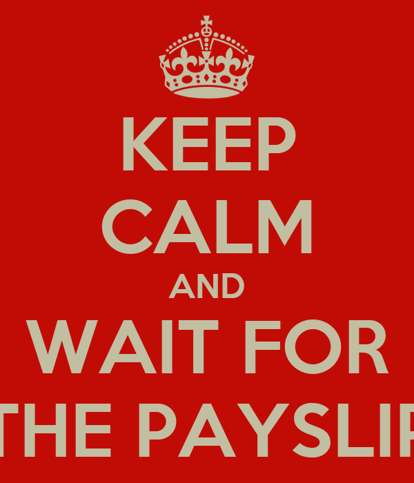 KEEP CALM AND WAIT FOR THE PAYSLIP