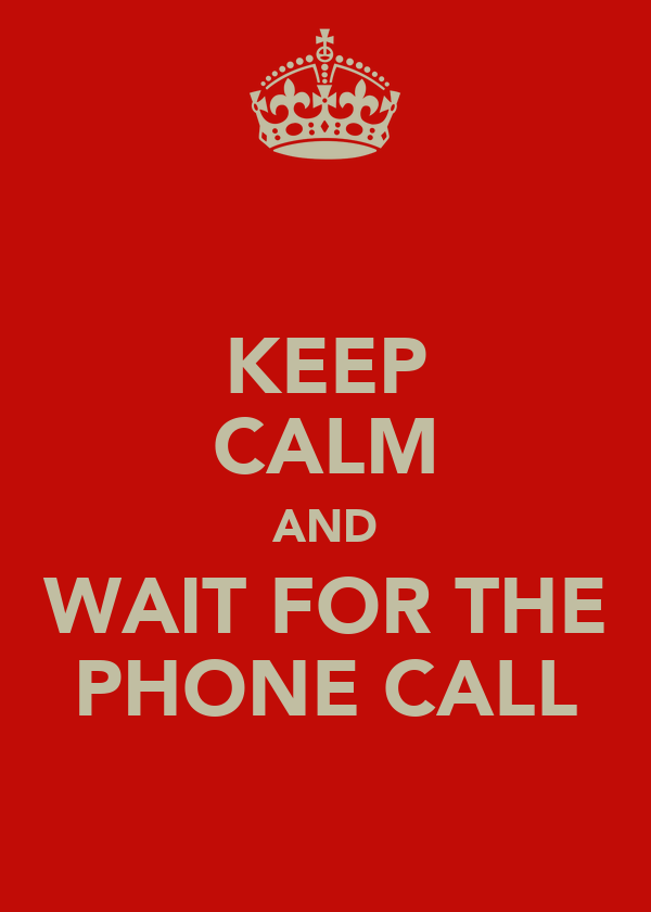 KEEP CALM AND WAIT FOR THE PHONE CALL