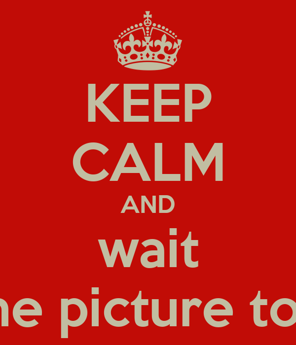KEEP CALM AND wait for the picture to load
