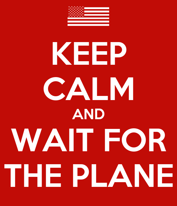 KEEP CALM AND WAIT FOR THE PLANE