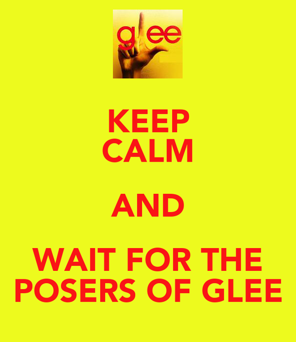 KEEP CALM AND WAIT FOR THE POSERS OF GLEE