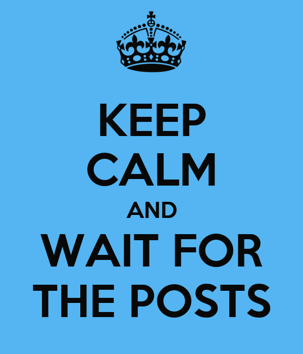 KEEP CALM AND WAIT FOR THE POSTS