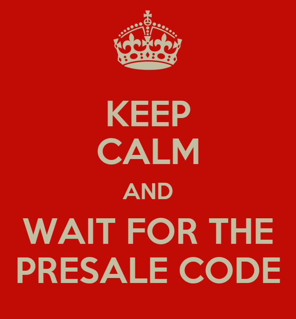 KEEP CALM AND WAIT FOR THE PRESALE CODE