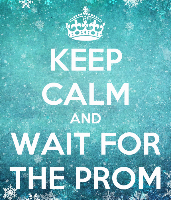 KEEP CALM AND WAIT FOR THE PROM