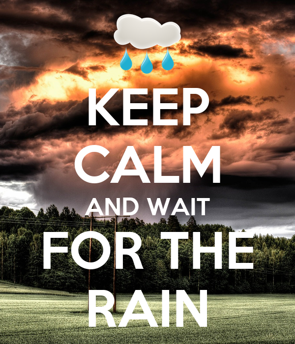 KEEP CALM AND WAIT FOR THE RAIN