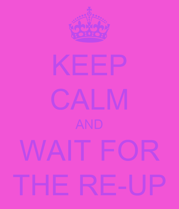 KEEP CALM AND WAIT FOR THE RE-UP