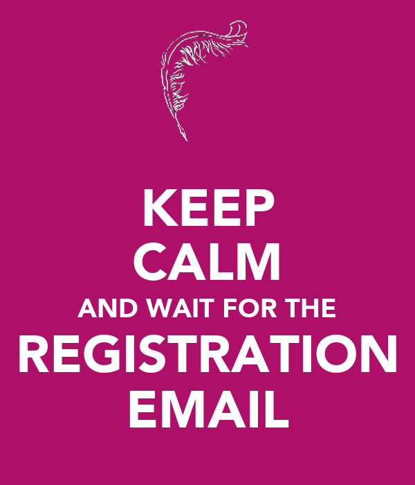 KEEP CALM AND WAIT FOR THE REGISTRATION EMAIL