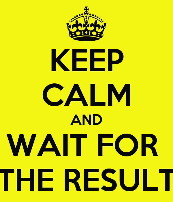 KEEP CALM AND WAIT FOR  THE RESULT