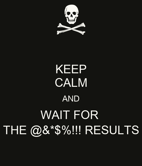 KEEP CALM AND WAIT FOR  THE @&*$%!!! RESULTS
