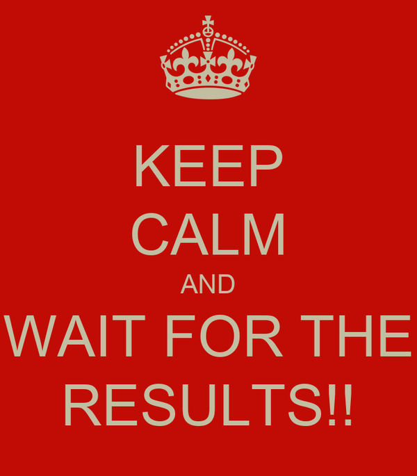 KEEP CALM AND WAIT FOR THE RESULTS!!