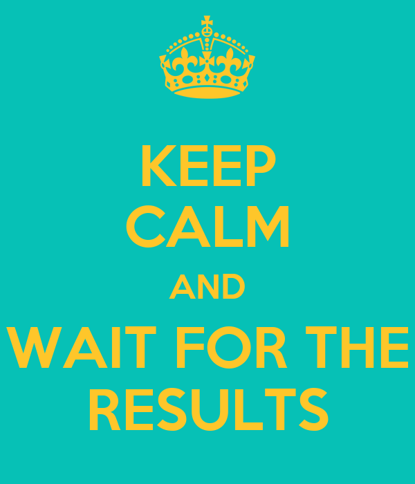 KEEP CALM AND WAIT FOR THE RESULTS