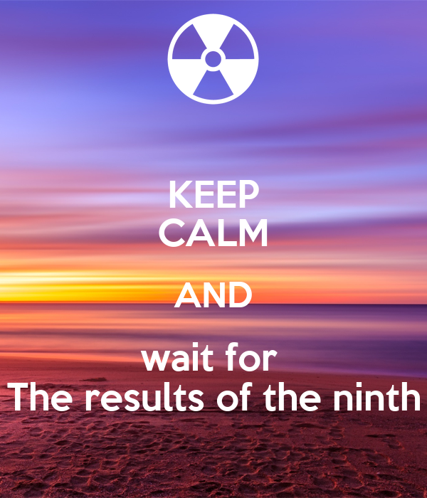 KEEP CALM AND wait for  The results of the ninth