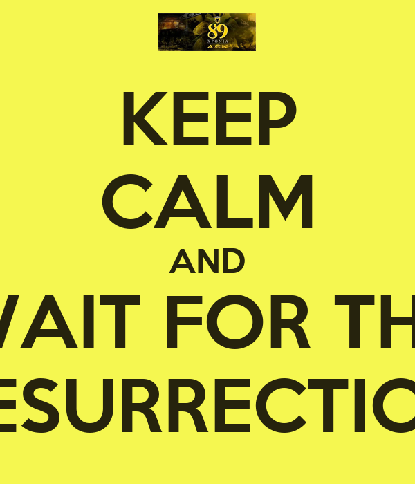 KEEP CALM AND WAIT FOR THE RESURRECTION