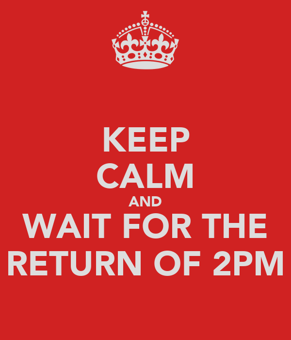 KEEP CALM AND WAIT FOR THE RETURN OF 2PM