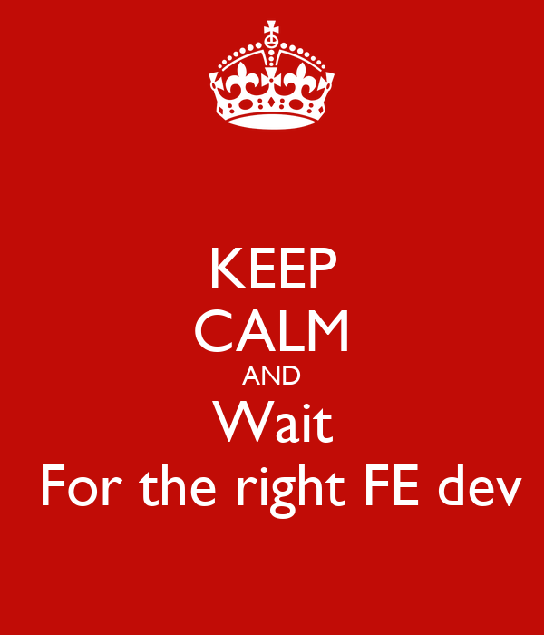 KEEP CALM AND Wait   For the right FE dev