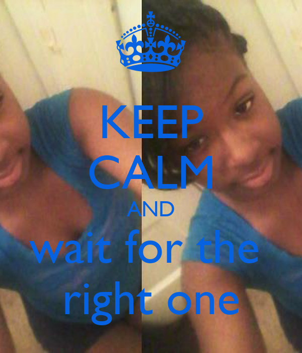 KEEP CALM AND wait for the  right one