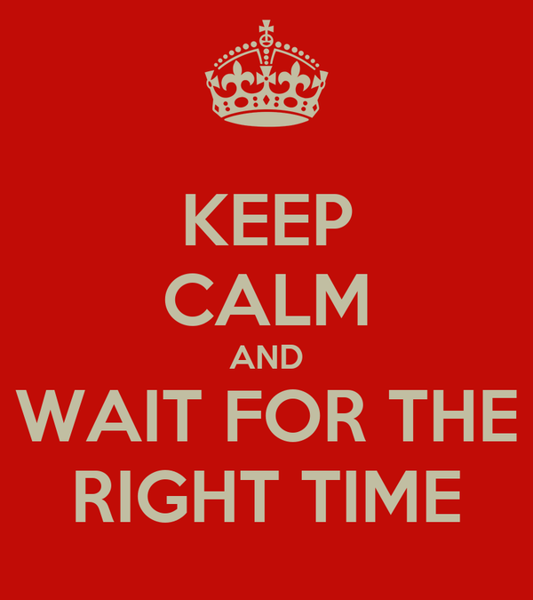 KEEP CALM AND WAIT FOR THE RIGHT TIME