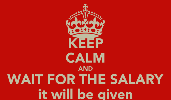 KEEP CALM AND WAIT FOR THE SALARY it will be given