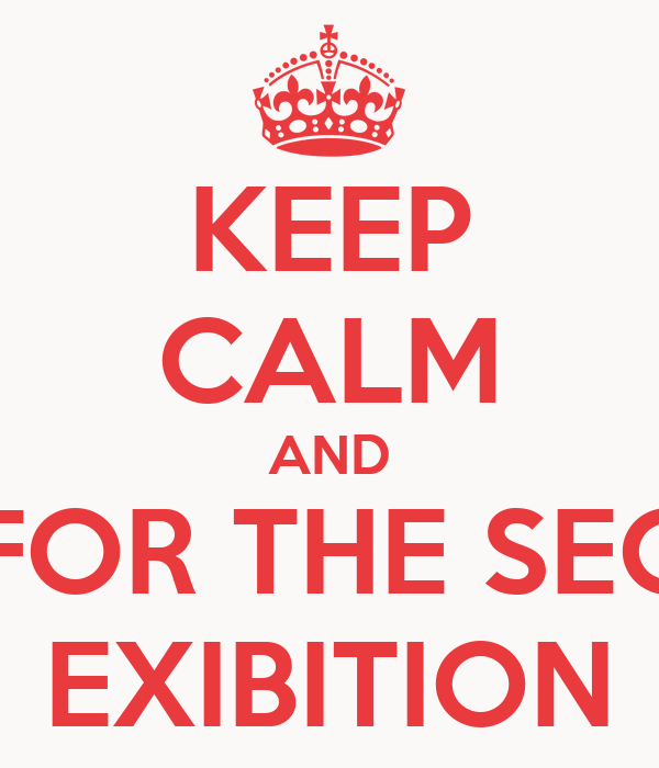 KEEP CALM AND WAIT FOR THE SECONDE EXIBITION