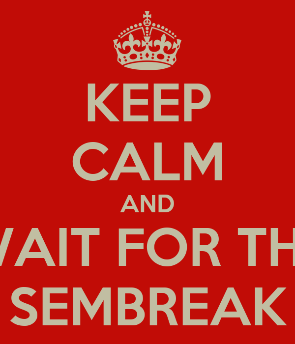KEEP CALM AND WAIT FOR THE SEMBREAK