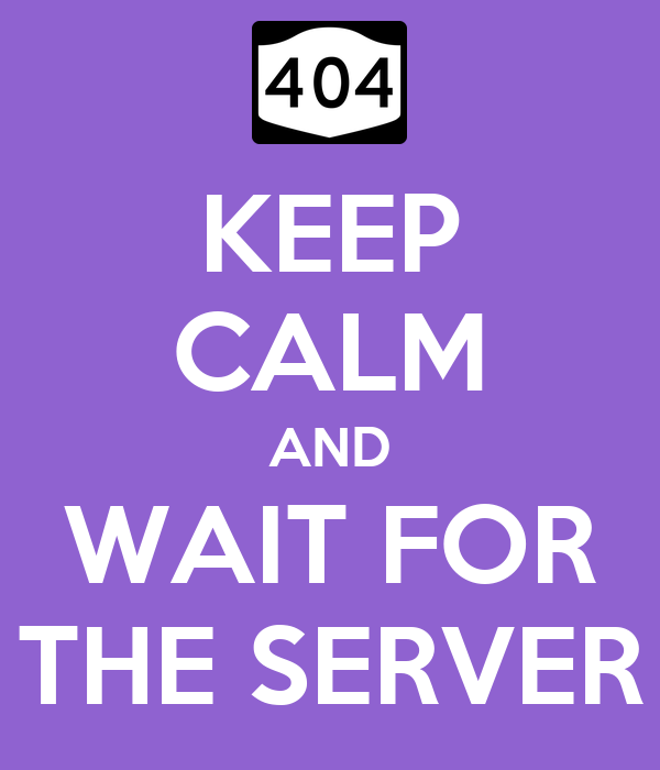 KEEP CALM AND WAIT FOR THE SERVER