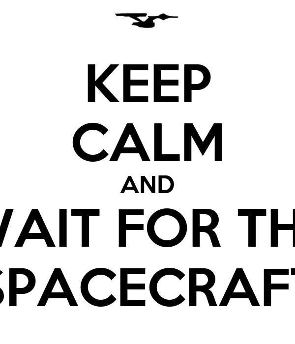 KEEP CALM AND WAIT FOR THE SPACECRAFT