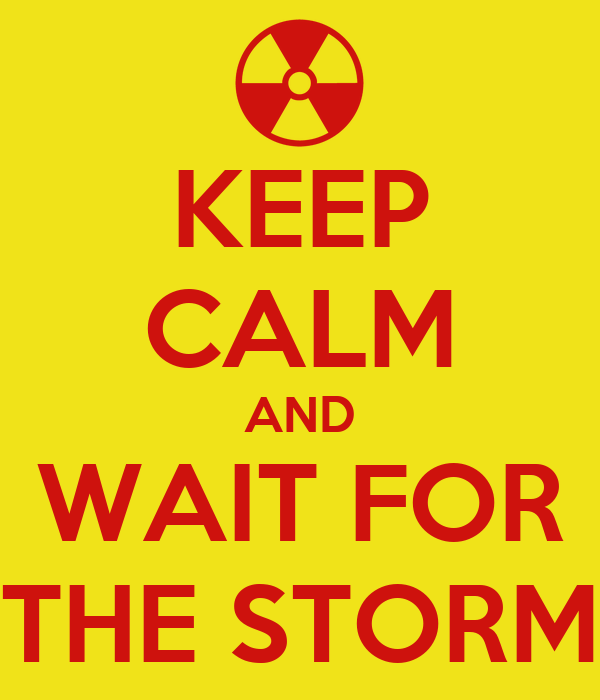KEEP CALM AND WAIT FOR THE STORM