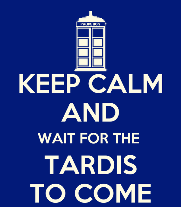 KEEP CALM AND WAIT FOR THE  TARDIS TO COME