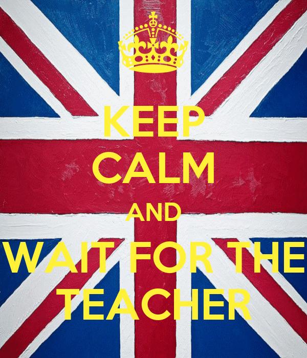 KEEP CALM AND WAIT FOR THE TEACHER