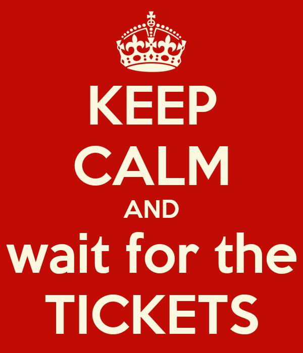 KEEP CALM AND wait for the TICKETS