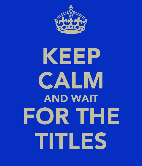 KEEP CALM AND WAIT FOR THE TITLES