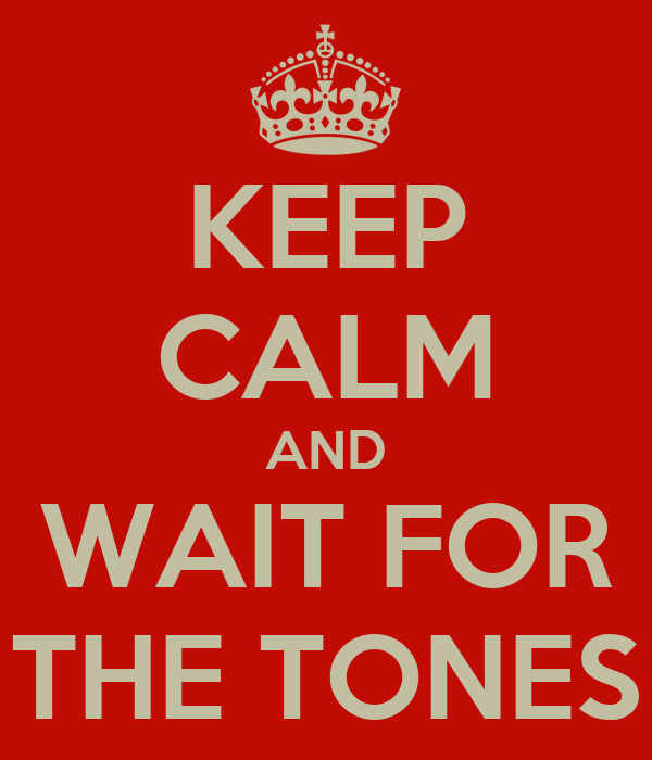 KEEP CALM AND WAIT FOR THE TONES