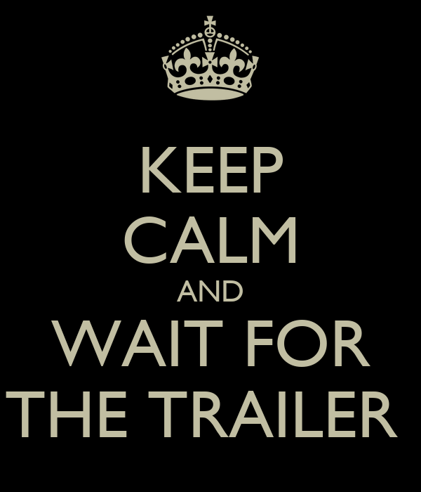 KEEP CALM AND WAIT FOR THE TRAILER