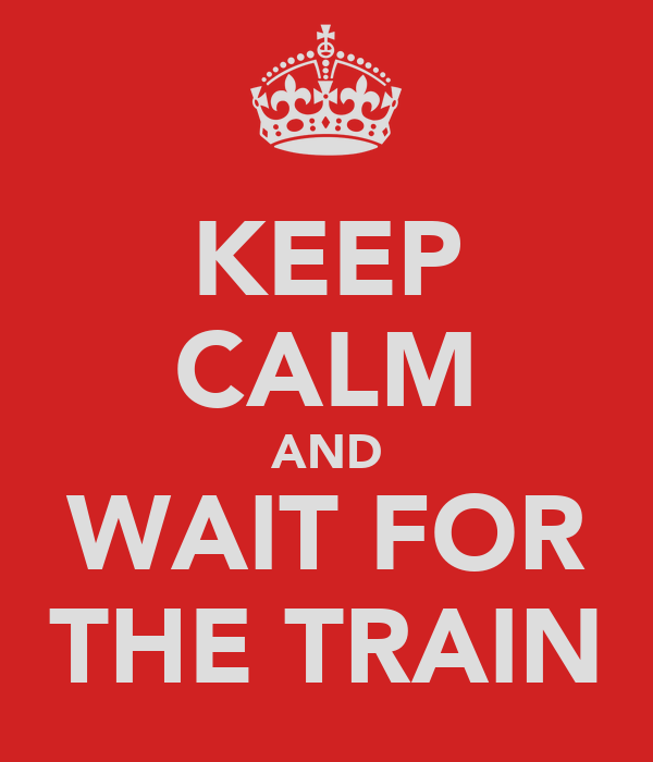 KEEP CALM AND WAIT FOR THE TRAIN