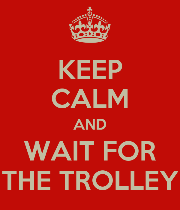 KEEP CALM AND WAIT FOR THE TROLLEY