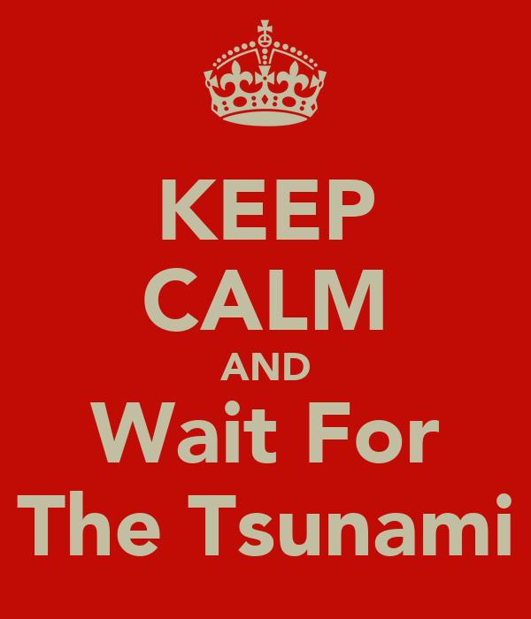 KEEP CALM AND Wait For The Tsunami