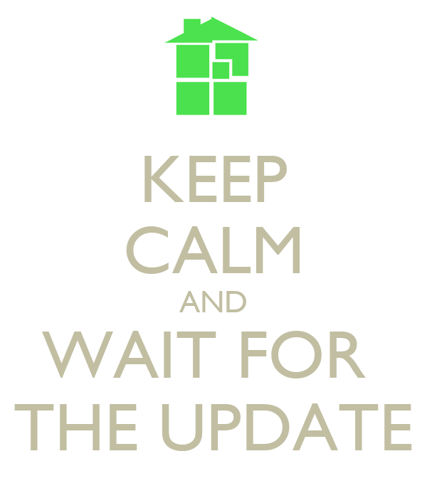 KEEP CALM AND WAIT FOR  THE UPDATE