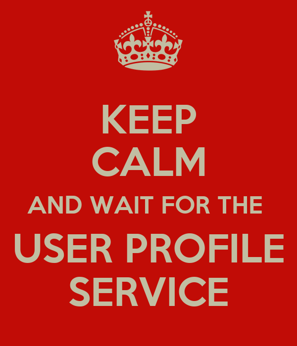 KEEP CALM AND WAIT FOR THE  USER PROFILE SERVICE