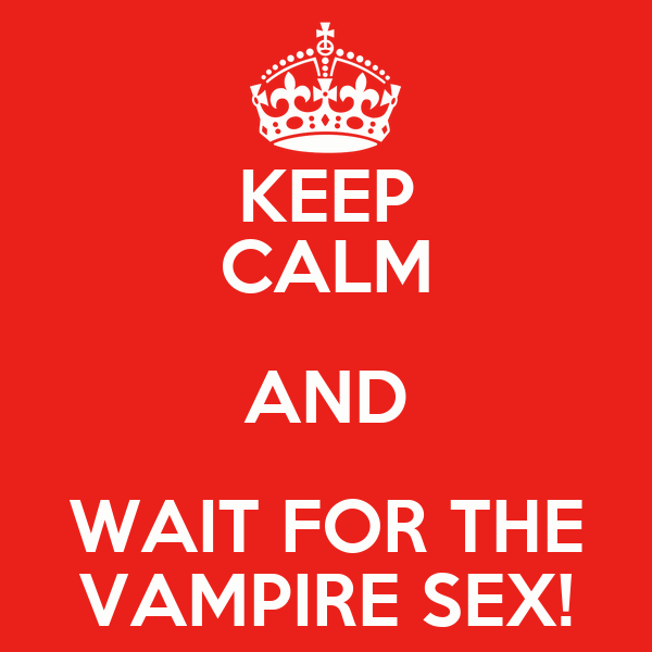 KEEP CALM AND WAIT FOR THE VAMPIRE SEX!