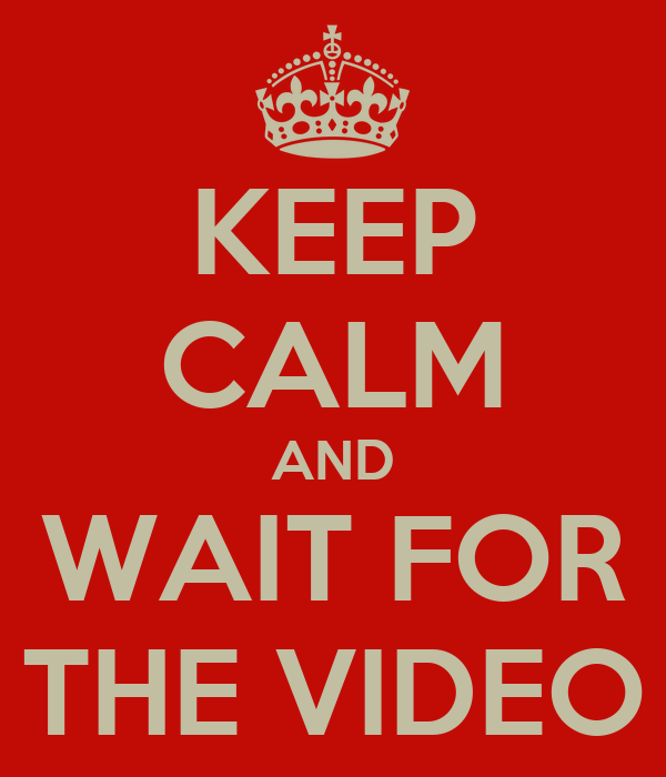 KEEP CALM AND WAIT FOR THE VIDEO