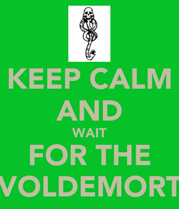 KEEP CALM AND WAIT FOR THE VOLDEMORT